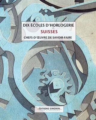 Dix écoles d'horlogerie suisses - chefs d'oeuvre de savoir-faire : un livre référence sur l'horlogerie