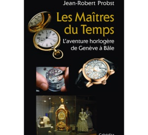 Les Maîtres du Temps - L'aventure horlogère de Genève à Bâle de J-R Probst